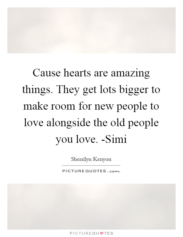 Cause hearts are amazing things. They get lots bigger to make room for new people to love alongside the old people you love. -Simi Picture Quote #1