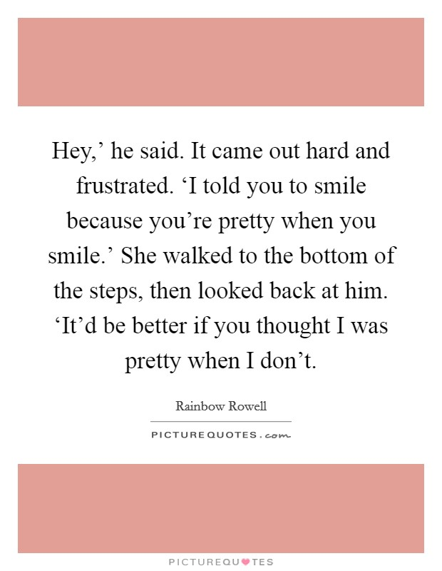 Hey,' he said. It came out hard and frustrated. 'I told you to smile because you're pretty when you smile.' She walked to the bottom of the steps, then looked back at him. 'It'd be better if you thought I was pretty when I don't Picture Quote #1