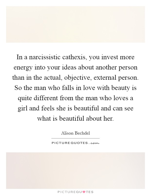 In a narcissistic cathexis, you invest more energy into your ideas about another person than in the actual, objective, external person. So the man who falls in love with beauty is quite different from the man who loves a girl and feels she is beautiful and can see what is beautiful about her Picture Quote #1