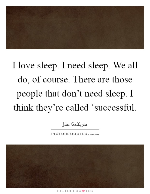 I love sleep. I need sleep. We all do, of course. There are those people that don't need sleep. I think they're called 'successful Picture Quote #1