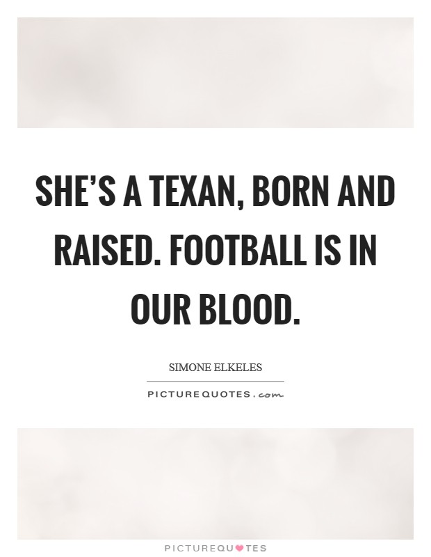 She's a Texan, born and raised. Football is in our blood Picture Quote #1