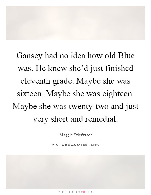 Gansey had no idea how old Blue was. He knew she'd just finished eleventh grade. Maybe she was sixteen. Maybe she was eighteen. Maybe she was twenty-two and just very short and remedial Picture Quote #1