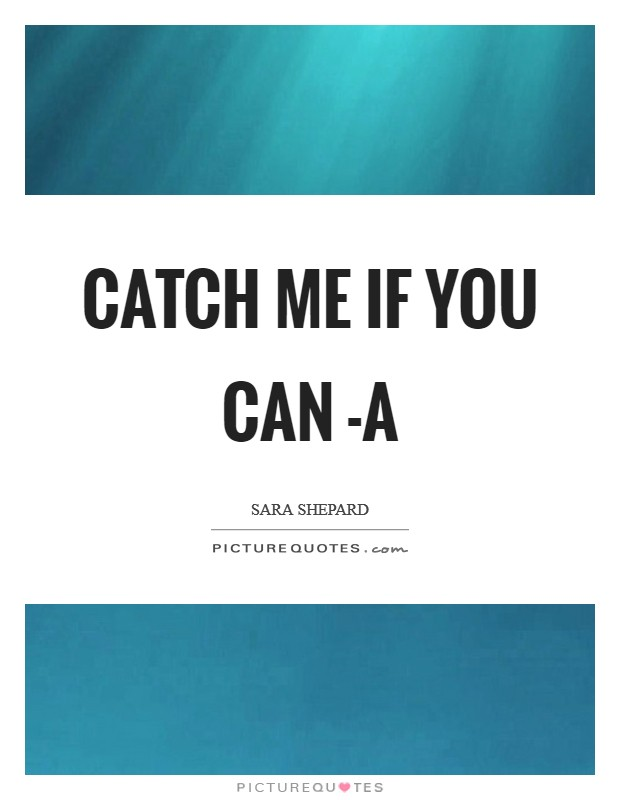 Catch me if you can -A Picture Quote #1