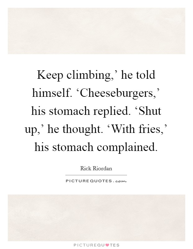 Keep climbing,' he told himself. 'Cheeseburgers,' his stomach replied. 'Shut up,' he thought. 'With fries,' his stomach complained Picture Quote #1
