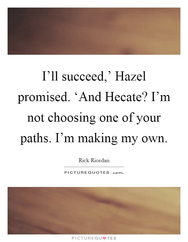 I'll succeed,' Hazel promised. 'And Hecate? I'm not choosing one of your paths. I'm making my own Picture Quote #1