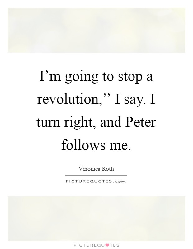 I'm going to stop a revolution,'' I say. I turn right, and Peter follows me Picture Quote #1