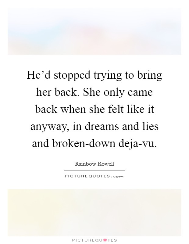 He'd stopped trying to bring her back. She only came back when she felt like it anyway, in dreams and lies and broken-down deja-vu Picture Quote #1