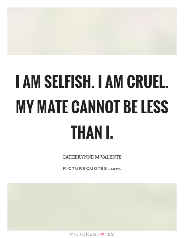 I am selfish. I am cruel. My mate cannot be less than I Picture Quote #1