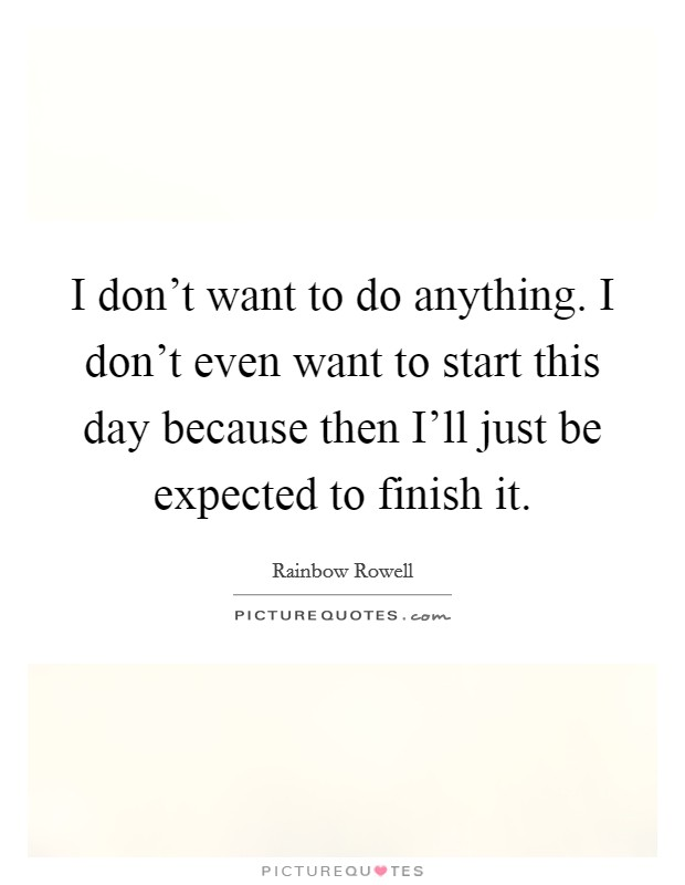 I don't want to do anything. I don't even want to start this day because then I'll just be expected to finish it Picture Quote #1