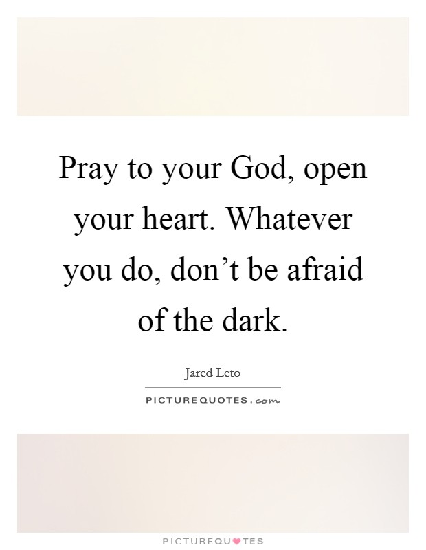 Pray to your God, open your heart. Whatever you do, don't be afraid of the dark Picture Quote #1