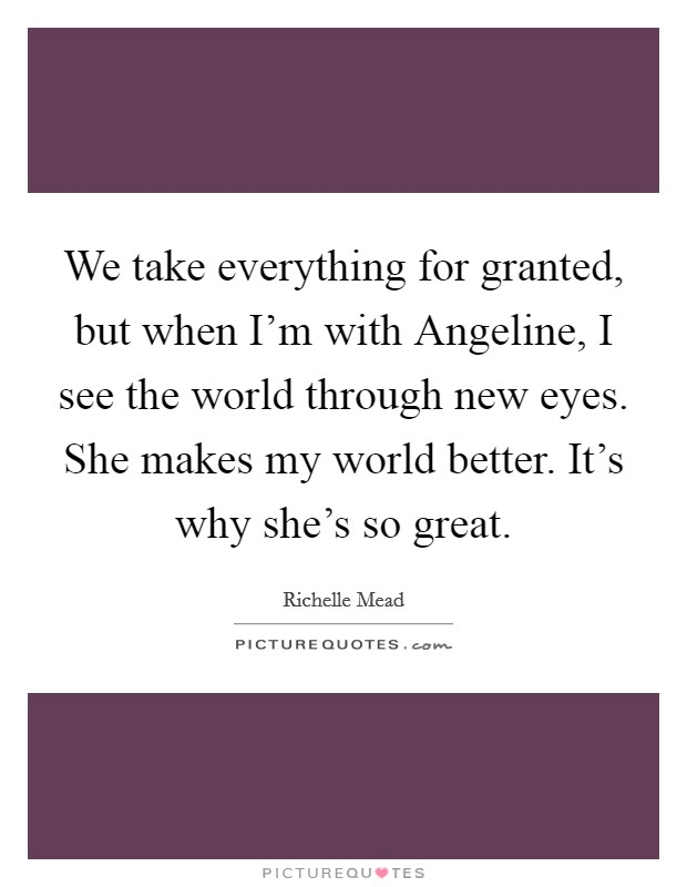 We take everything for granted, but when I'm with Angeline, I see the world through new eyes. She makes my world better. It's why she's so great Picture Quote #1
