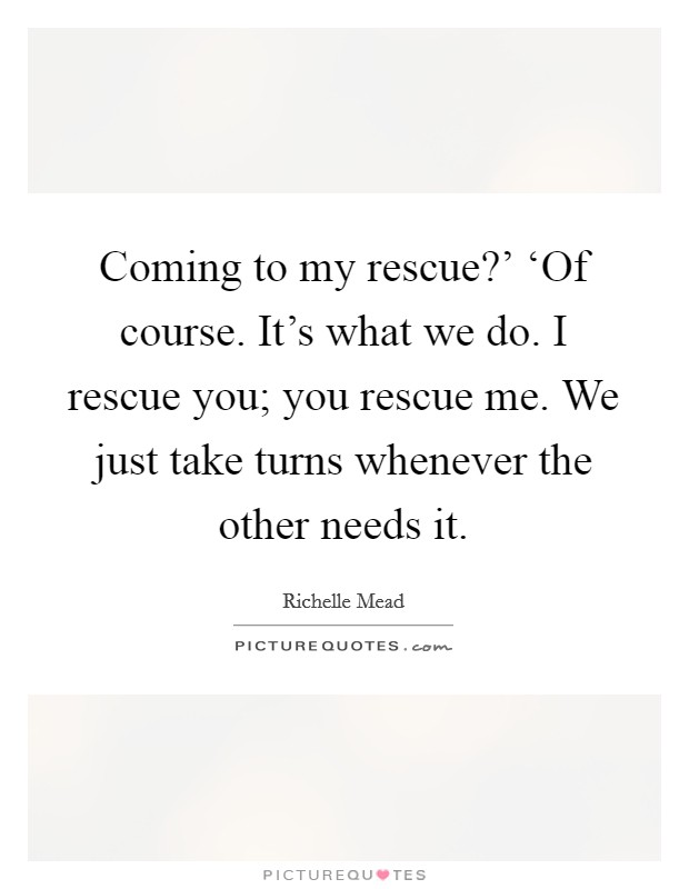 Coming to my rescue?' 'Of course. It's what we do. I rescue you; you rescue me. We just take turns whenever the other needs it Picture Quote #1