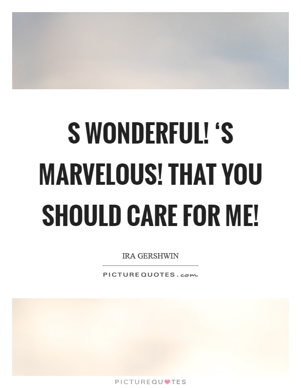 S wonderful! 'S marvelous! That you should care for me! Picture Quote #1