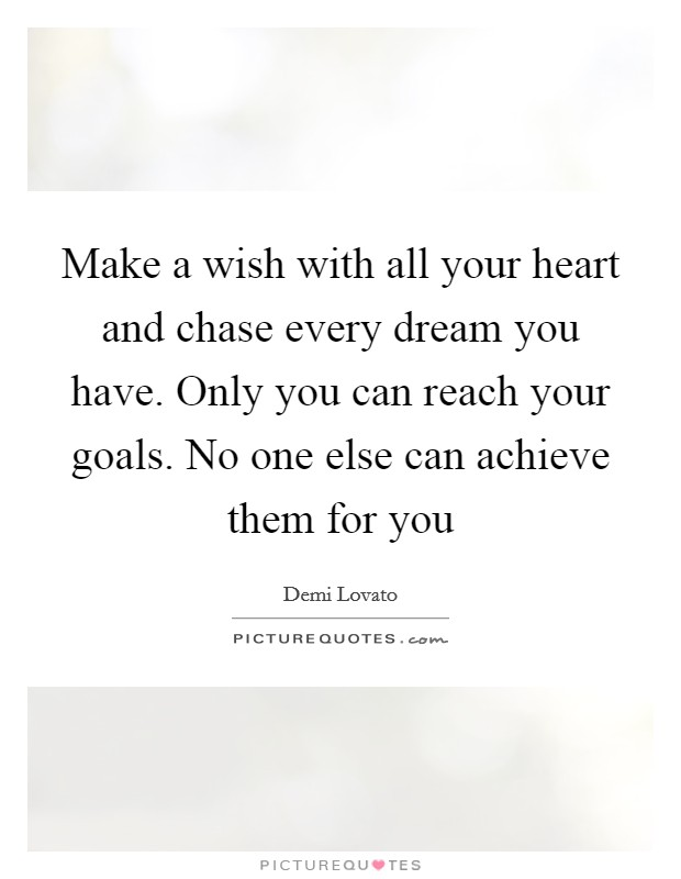Make a wish with all your heart and chase every dream you have. Only you can reach your goals. No one else can achieve them for you Picture Quote #1