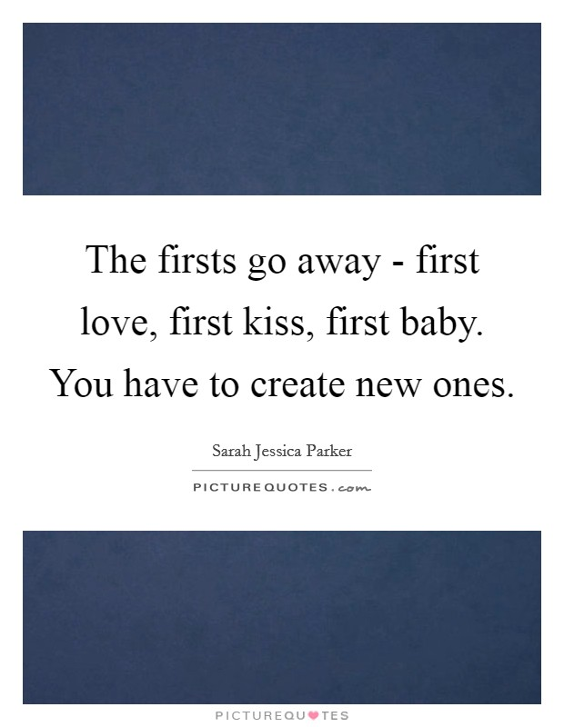 The firsts go away - first love, first kiss, first baby. You have to create new ones Picture Quote #1