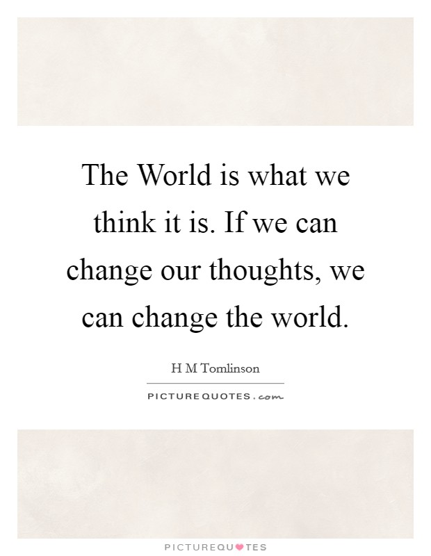 The World is what we think it is. If we can change our thoughts, we can change the world Picture Quote #1