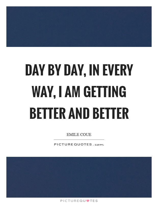 Day by day, in every way, I am getting better and better Picture Quote #1