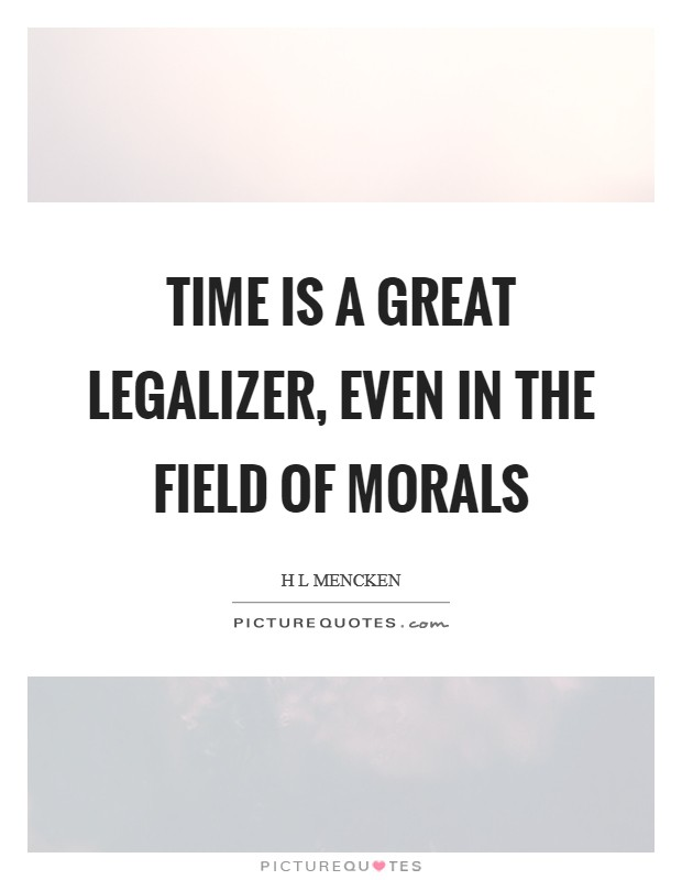 Time is a great legalizer, even in the field of morals Picture Quote #1
