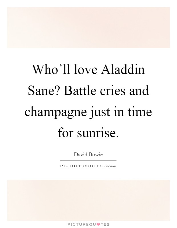 Who'll love Aladdin Sane? Battle cries and champagne just in time for sunrise Picture Quote #1
