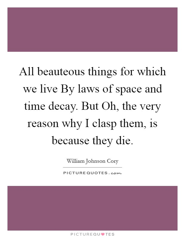 All beauteous things for which we live By laws of space and time decay. But Oh, the very reason why I clasp them, is because they die Picture Quote #1