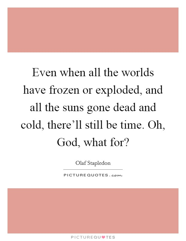 Even when all the worlds have frozen or exploded, and all the suns gone dead and cold, there'll still be time. Oh, God, what for? Picture Quote #1
