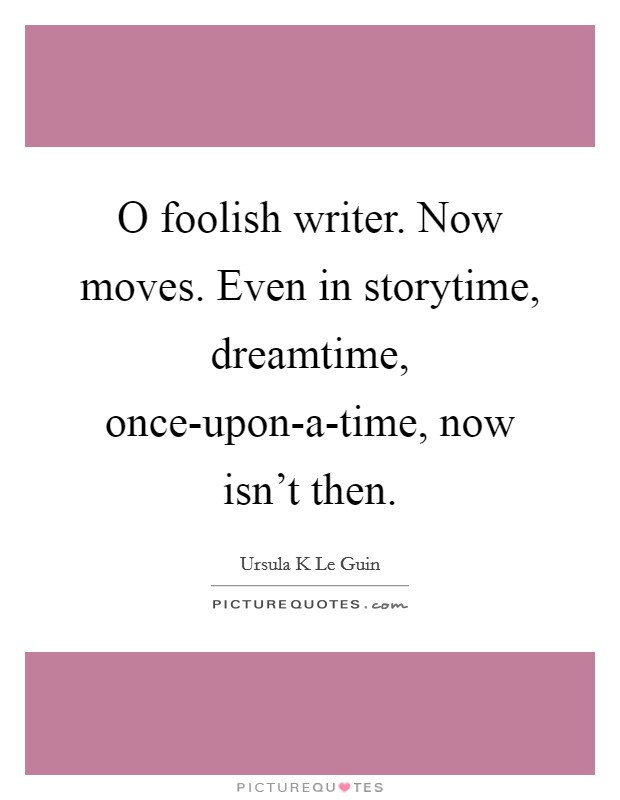 O foolish writer. Now moves. Even in storytime, dreamtime, once-upon-a-time, now isn't then Picture Quote #1