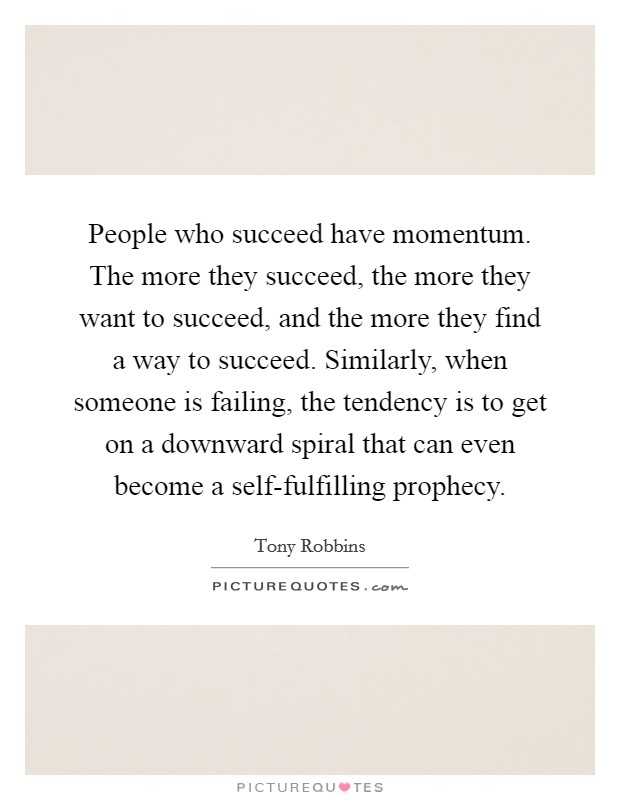 People who succeed have momentum. The more they succeed, the more they want to succeed, and the more they find a way to succeed. Similarly, when someone is failing, the tendency is to get on a downward spiral that can even become a self-fulfilling prophecy Picture Quote #1
