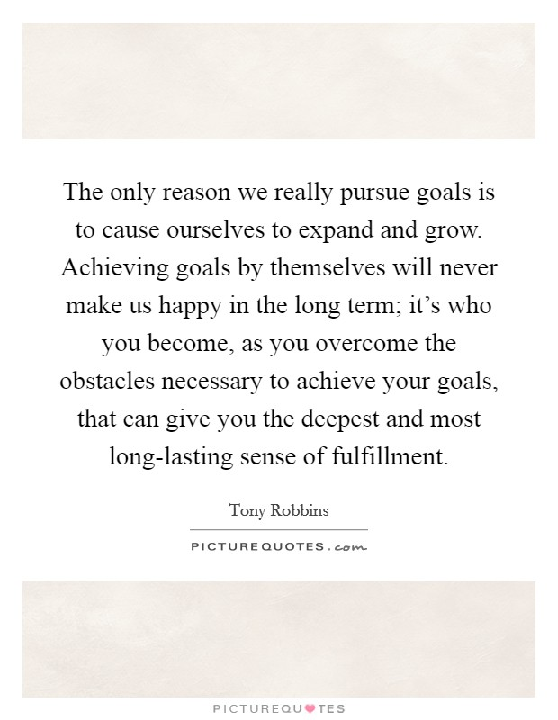 The only reason we really pursue goals is to cause ourselves to expand and grow. Achieving goals by themselves will never make us happy in the long term; it's who you become, as you overcome the obstacles necessary to achieve your goals, that can give you the deepest and most long-lasting sense of fulfillment Picture Quote #1