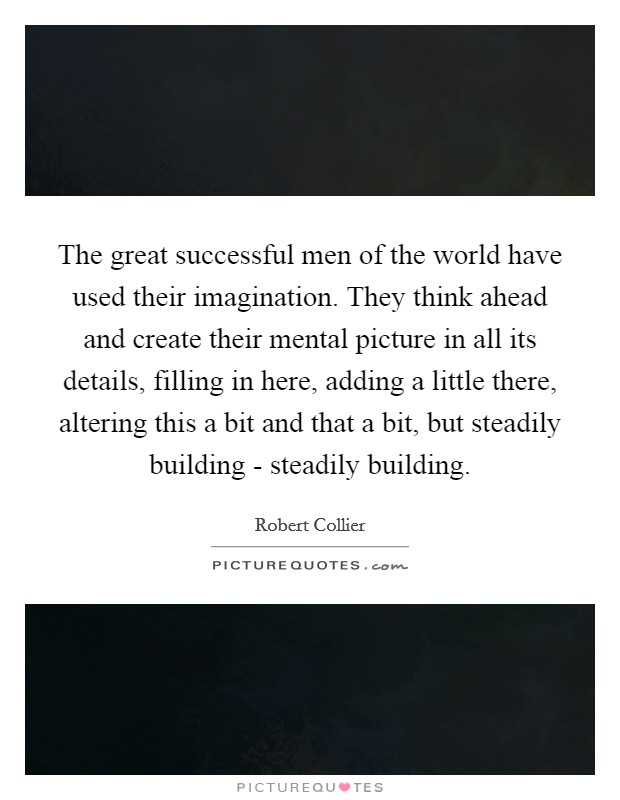 The great successful men of the world have used their imagination. They think ahead and create their mental picture in all its details, filling in here, adding a little there, altering this a bit and that a bit, but steadily building - steadily building Picture Quote #1