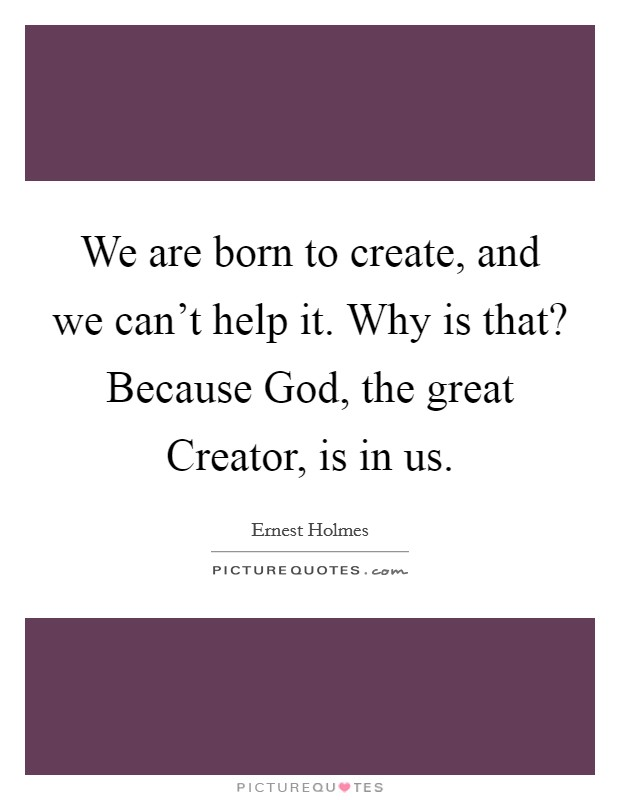 We are born to create, and we can't help it. Why is that? Because God, the great Creator, is in us Picture Quote #1