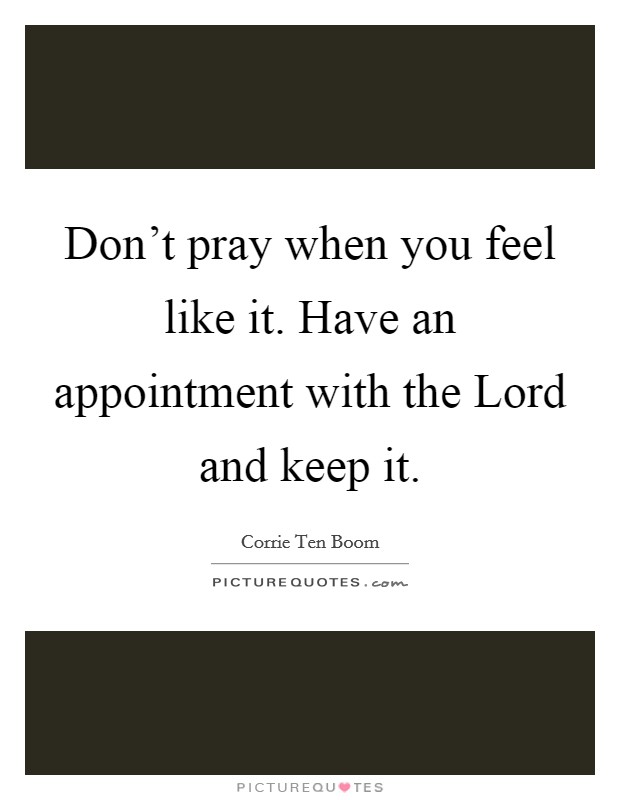 Don't pray when you feel like it. Have an appointment with the Lord and keep it Picture Quote #1