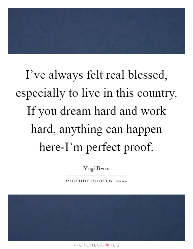 I've always felt real blessed, especially to live in this country. If you dream hard and work hard, anything can happen here-I'm perfect proof Picture Quote #1