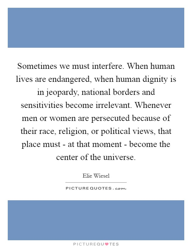 Sometimes we must interfere. When human lives are endangered, when human dignity is in jeopardy, national borders and sensitivities become irrelevant. Whenever men or women are persecuted because of their race, religion, or political views, that place must - at that moment - become the center of the universe Picture Quote #1