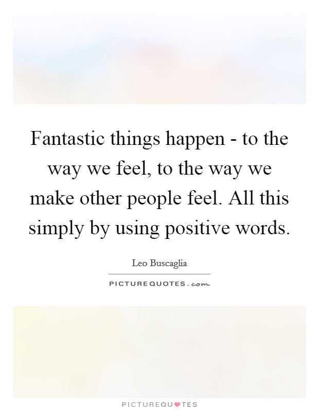Fantastic things happen - to the way we feel, to the way we make other people feel. All this simply by using positive words Picture Quote #1