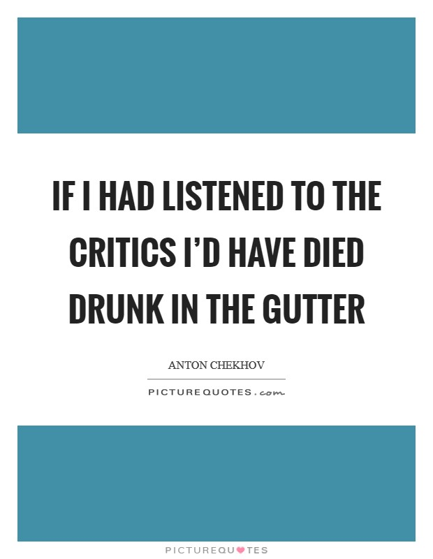 If I had listened to the critics I'd have died drunk in the gutter Picture Quote #1