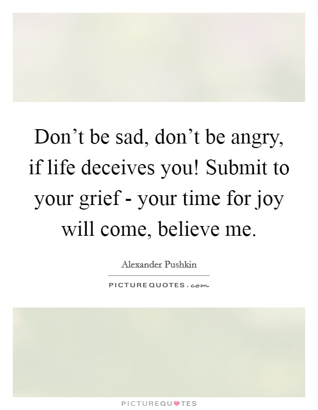 Don't be sad, don't be angry, if life deceives you! Submit to your grief - your time for joy will come, believe me Picture Quote #1