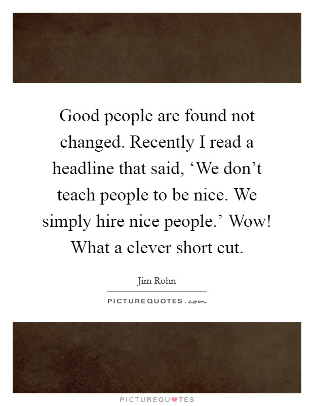 Good people are found not changed. Recently I read a headline that said, 'We don't teach people to be nice. We simply hire nice people.' Wow! What a clever short cut Picture Quote #1