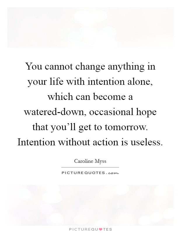 You cannot change anything in your life with intention alone, which can become a watered-down, occasional hope that you'll get to tomorrow. Intention without action is useless Picture Quote #1