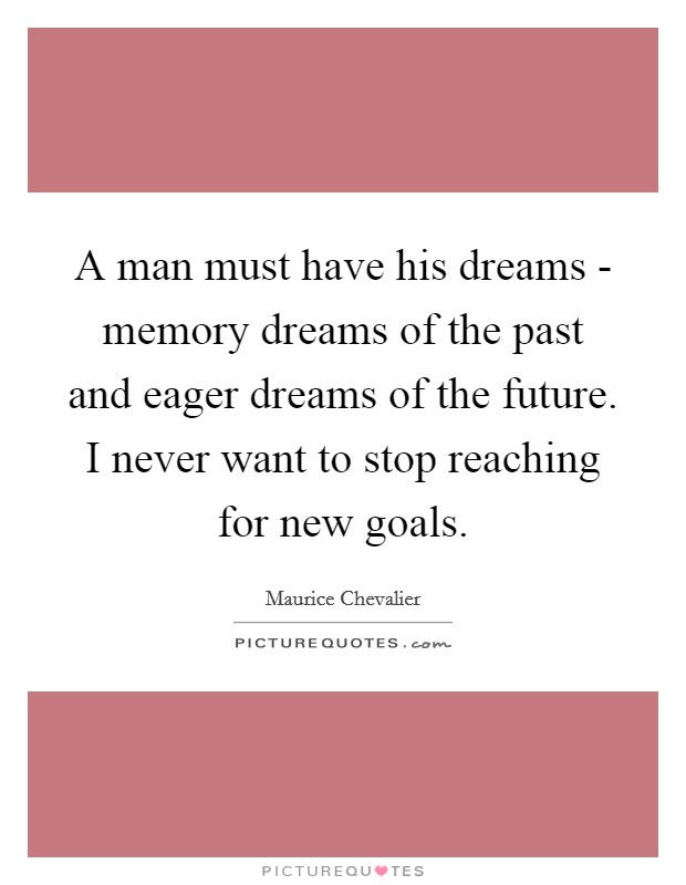 A man must have his dreams - memory dreams of the past and eager dreams of the future. I never want to stop reaching for new goals Picture Quote #1