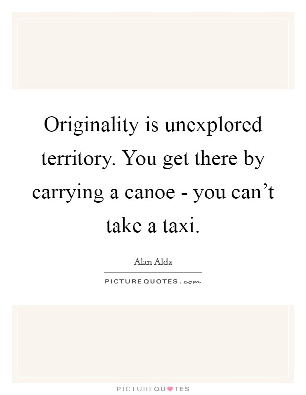 Originality is unexplored territory. You get there by carrying a canoe - you can't take a taxi Picture Quote #1