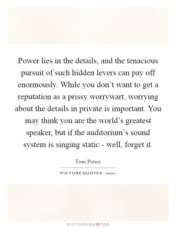 Power lies in the details, and the tenacious pursuit of such hidden levers can pay off enormously. While you don't want to get a reputation as a prissy worrywart, worrying about the details in private is important. You may think you are the world's greatest speaker, but if the auditorium's sound system is singing static - well, forget it Picture Quote #1