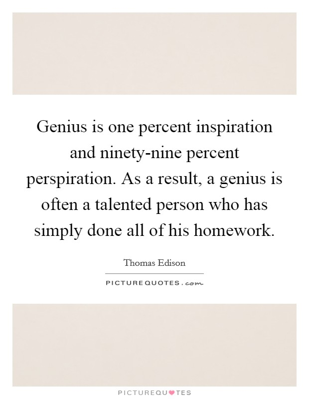 genius is one percent inspiration and ninety nine percent perspiration thomas edison Genius is one percent inspiration, ninety-nine percent perspirationthomas edison the athlete that trains the hardest is the one who gets lucky in the game the person who studies the most.