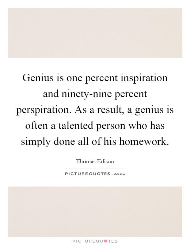 genius is one percent inspiration ninety-nine percent perspiration essay