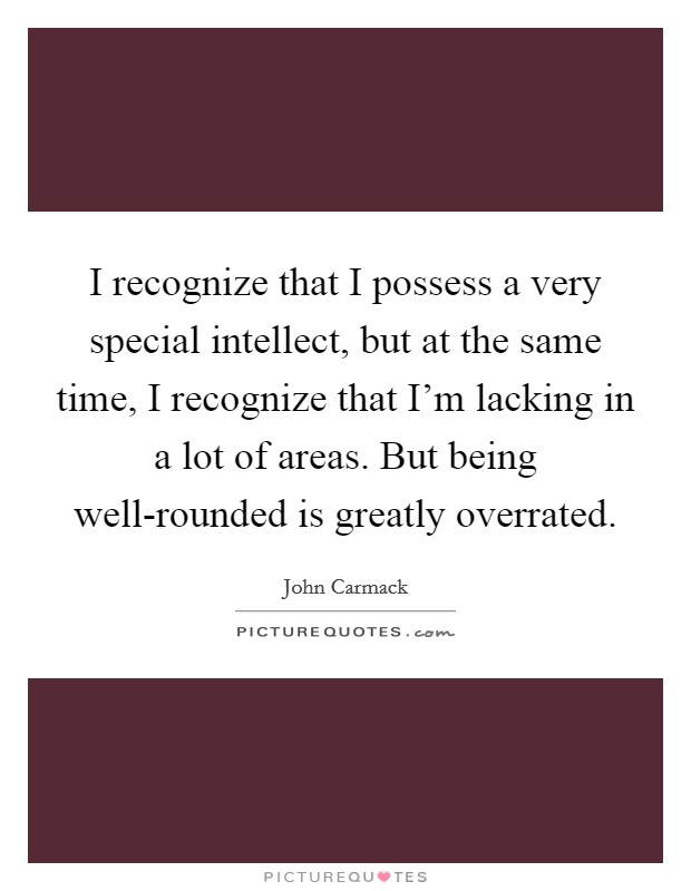 I recognize that I possess a very special intellect, but at the same time, I recognize that I'm lacking in a lot of areas. But being well-rounded is greatly overrated Picture Quote #1