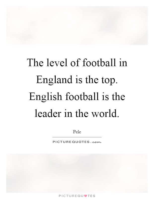 The level of football in England is the top. English football is the leader in the world Picture Quote #1