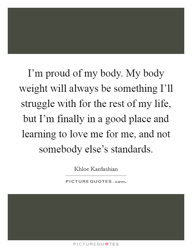 I'm proud of my body. My body weight will always be something I'll struggle with for the rest of my life, but I'm finally in a good place and learning to love me for me, and not somebody else's standards Picture Quote #1