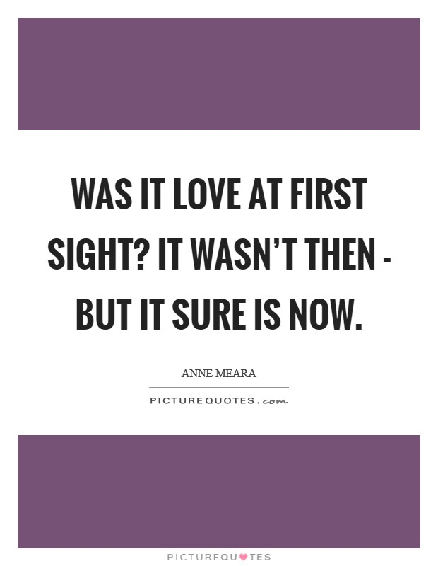 Was it love at first sight? It wasn't then - but it sure is now Picture Quote #1