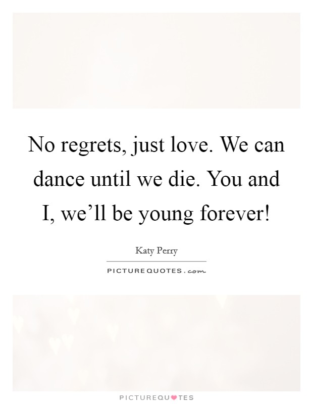 No regrets, just love. We can dance until we die. You and I, we'll be young forever! Picture Quote #1