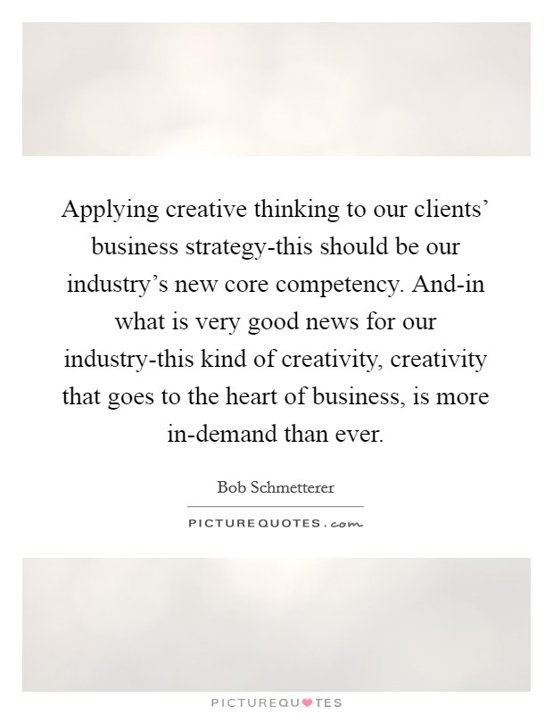 Applying creative thinking to our clients' business strategy-this should be our industry's new core competency. And-in what is very good news for our industry-this kind of creativity, creativity that goes to the heart of business, is more in-demand than ever Picture Quote #1