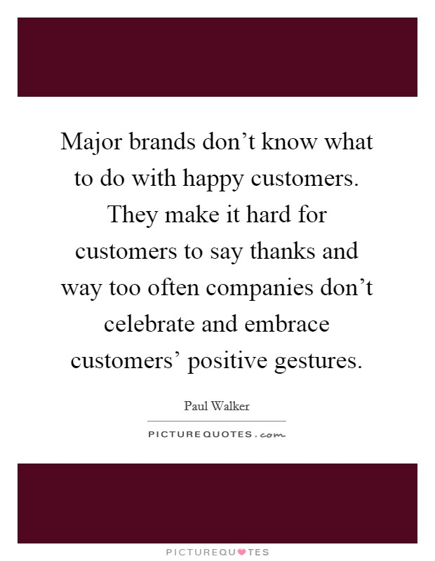 Major brands don't know what to do with happy customers. They make it hard for customers to say thanks and way too often companies don't celebrate and embrace customers' positive gestures Picture Quote #1